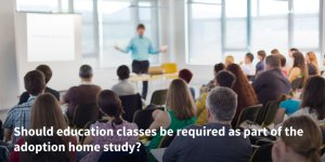 Should-education-classes-be-required-as-part-of-the-adoption-home-study-
